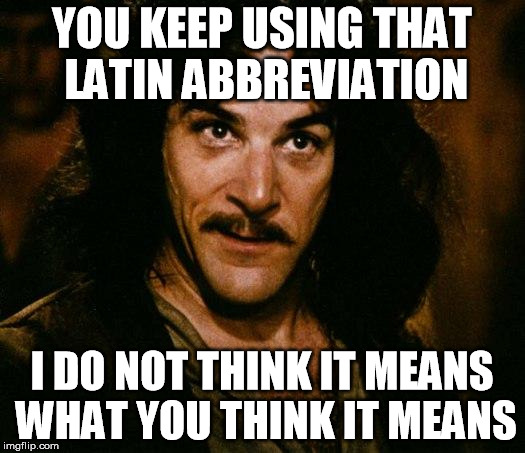 Meme: Inigo Montoya, You keep on using that Latin abbreviation. I do not think it means what you think it means.